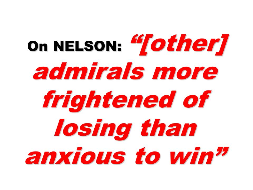 On NELSON: [other] admirals more frightened of losing than anxious to win